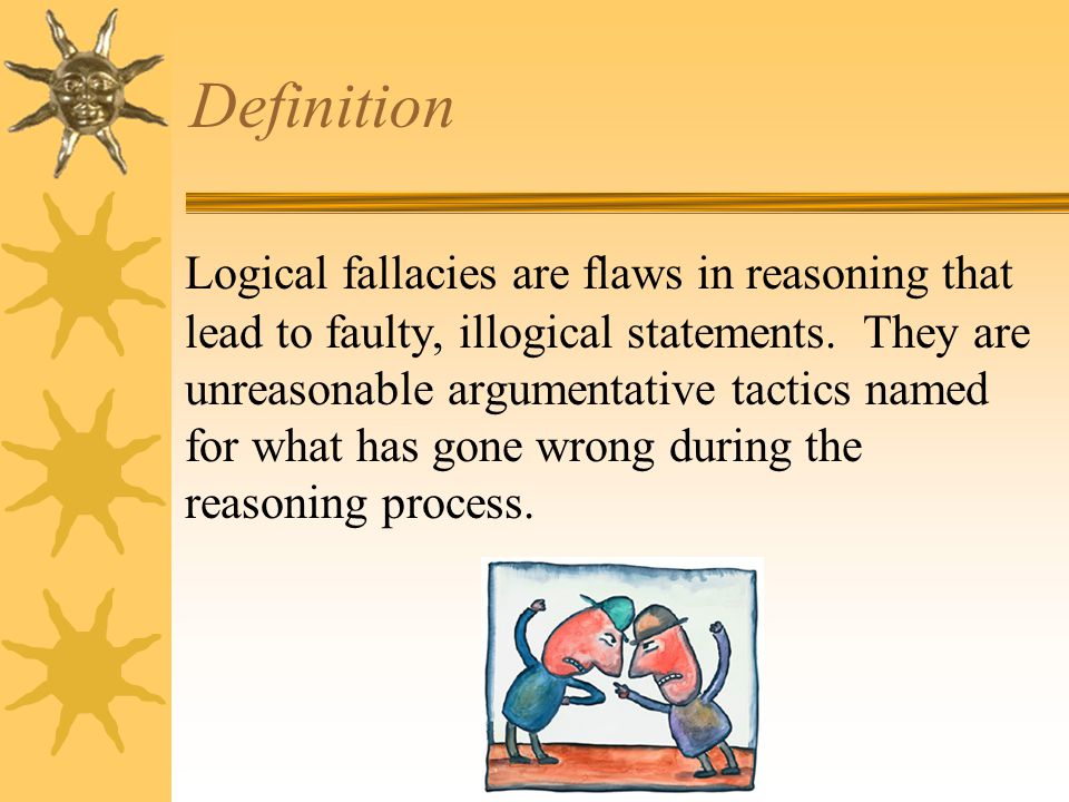 Definition Logical fallacies are flaws in reasoning that lead to faulty, illogical statements.