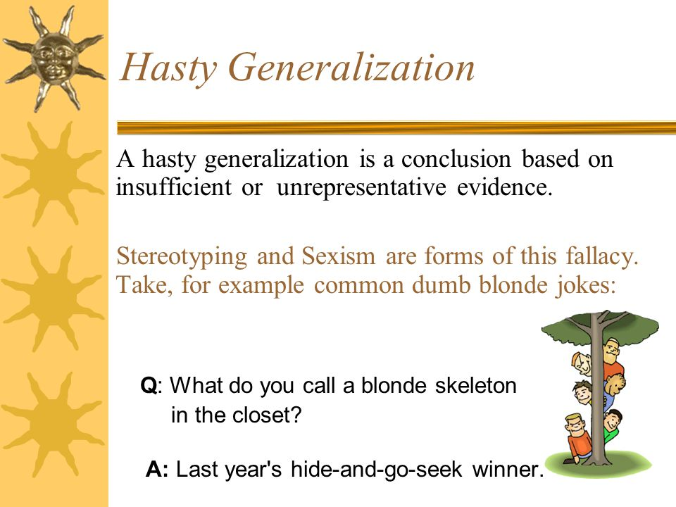 Hasty Generalization A hasty generalization is a conclusion based on insufficient or unrepresentative evidence.