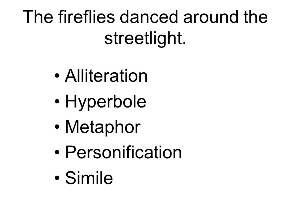 The fireflies danced around the streetlight. Alliteration Hyperbole Metaphor Personification Simile