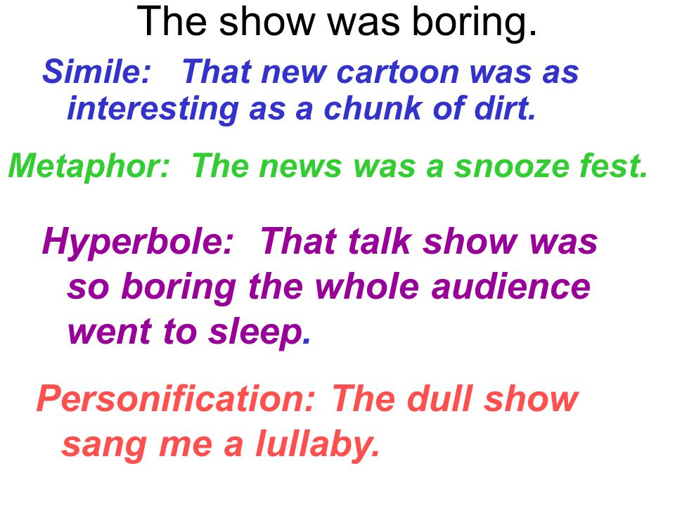 The show was boring. Simile: That new cartoon was as interesting as a chunk of dirt. Metaphor: The news was a snooze fest. Hyperbole: That talk show w