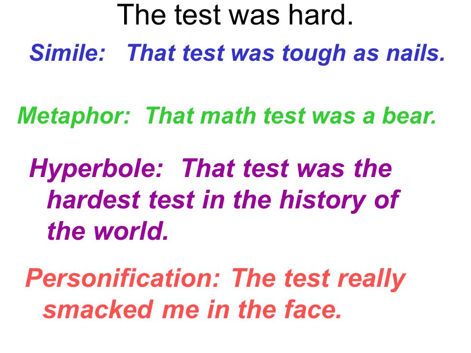 The test was hard. Simile: That test was tough as nails. Metaphor: That math test was a bear. Hyperbole: That test was the hardest test in the history