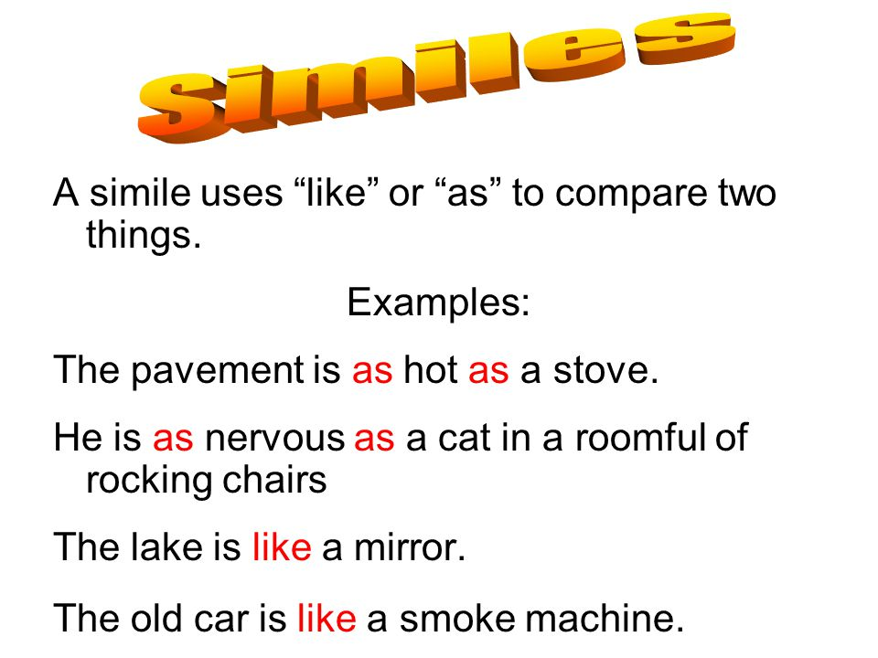 "A simile uses ""like"" or ""as"" to compare two things. Examples: The pavement is as hot as a stove. He is as nervous as a cat in a roomful of rocking cha"