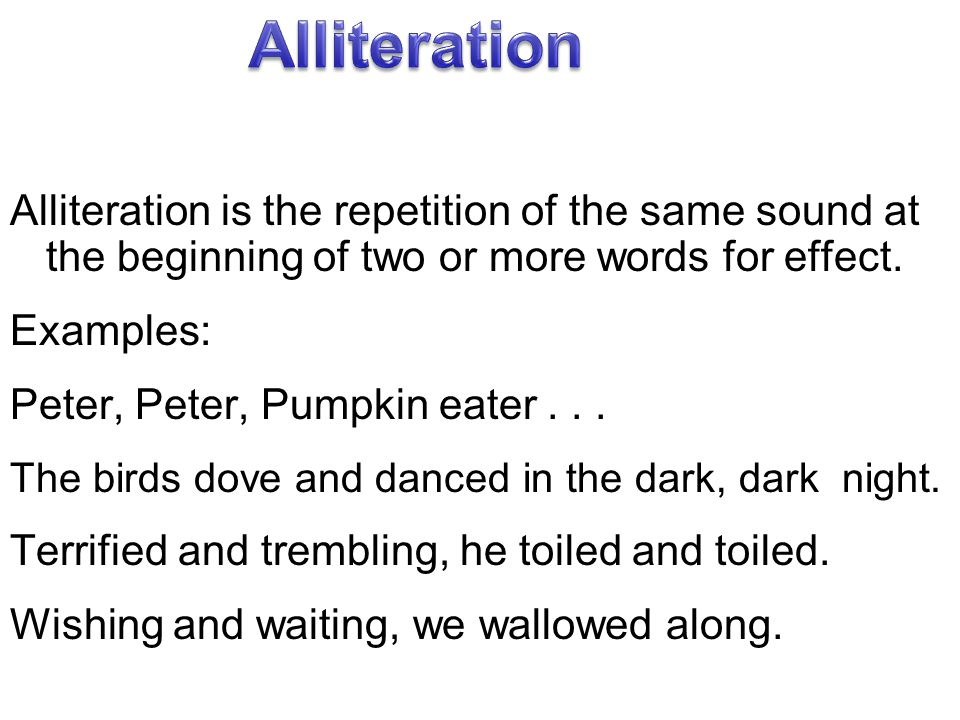 Alliteration is the repetition of the same sound at the beginning of two or more words for effect. Examples: Peter, Peter, Pumpkin eater... The birds