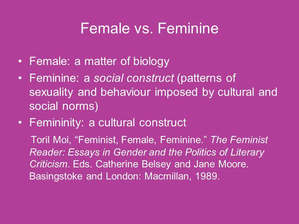 Female vs. Feminine Female: a matter of biology Feminine: a social construct (patterns of sexuality and behaviour imposed by cultural and social norms