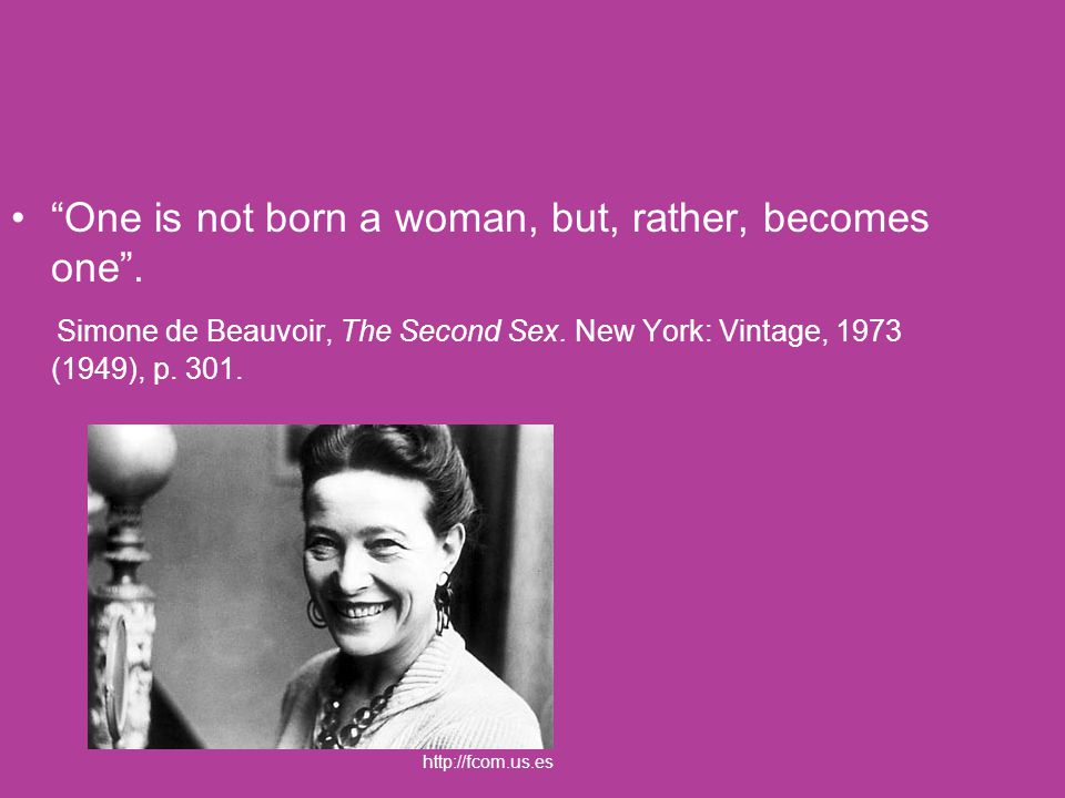 """One is not born a woman, but, rather, becomes one"". Simone de Beauvoir, The Second Sex. New York: Vintage, 1973 (1949), p. 301. http://fcom.us.es"