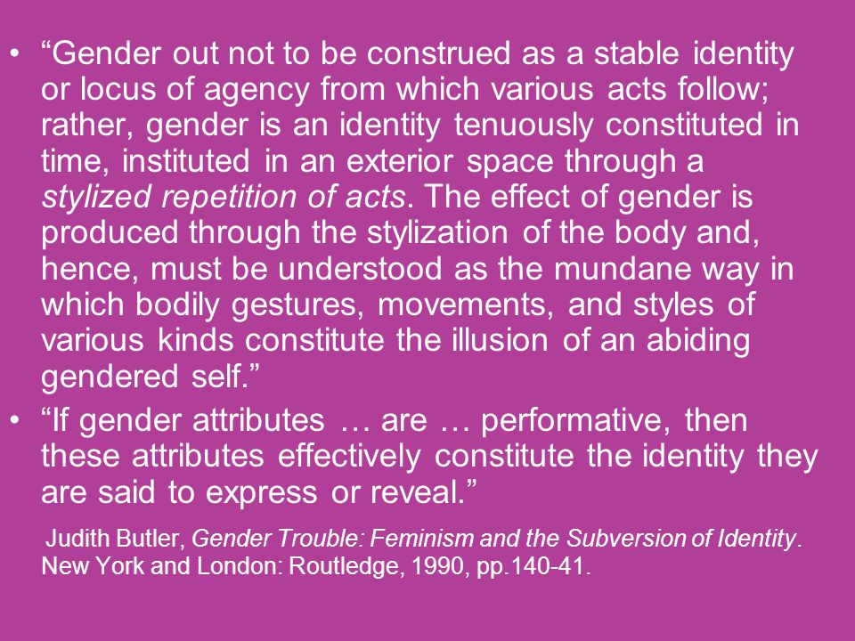 """Gender out not to be construed as a stable identity or locus of agency from which various acts follow; rather, gender is an identity tenuously consti"