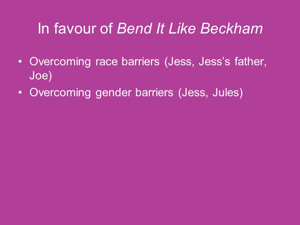 In favour of Bend It Like Beckham Overcoming race barriers (Jess, Jess's father, Joe) Overcoming gender barriers (Jess, Jules)