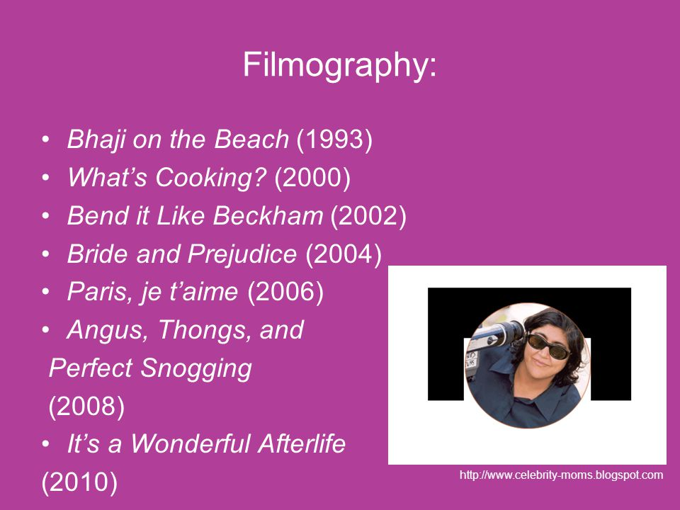 Filmography: Bhaji on the Beach (1993) What's Cooking? (2000) Bend it Like Beckham (2002) Bride and Prejudice (2004) Paris, je t'aime (2006) Angus, Th