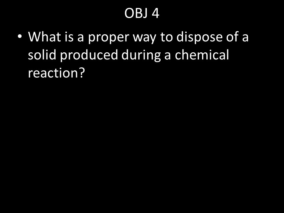 OBJ 4 What is a proper way to dispose of a solid produced during a chemical reaction?