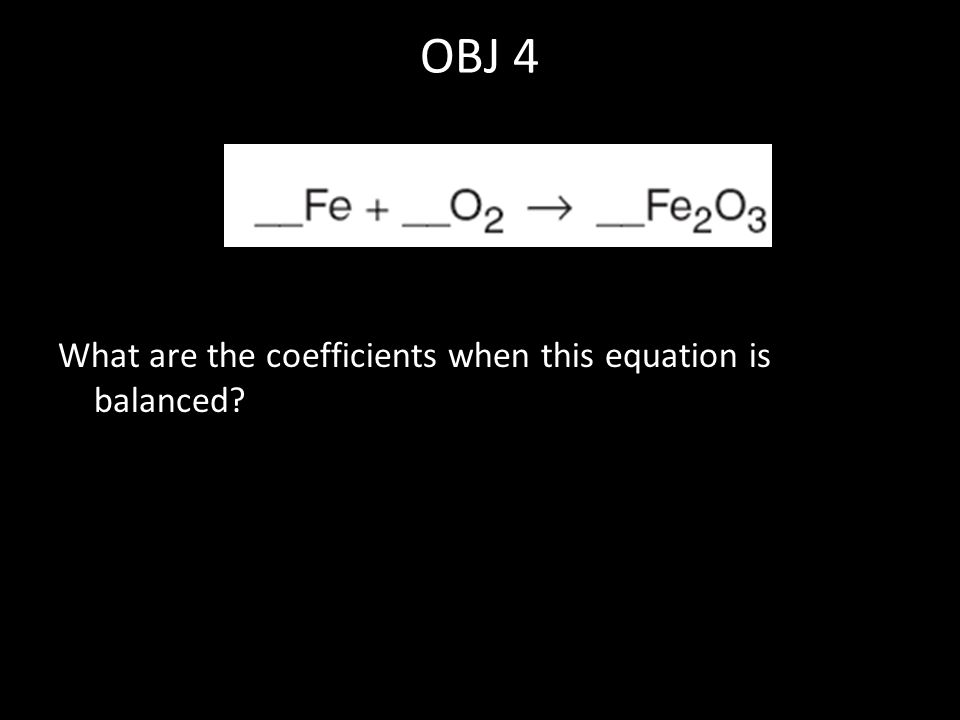 OBJ 4 What are the coefficients when this equation is balanced?