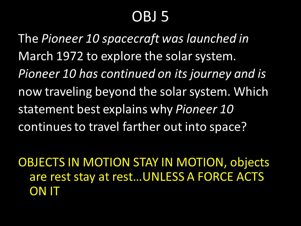 OBJ 5 The Pioneer 10 spacecraft was launched in March 1972 to explore the solar system. Pioneer 10 has continued on its journey and is now traveling b