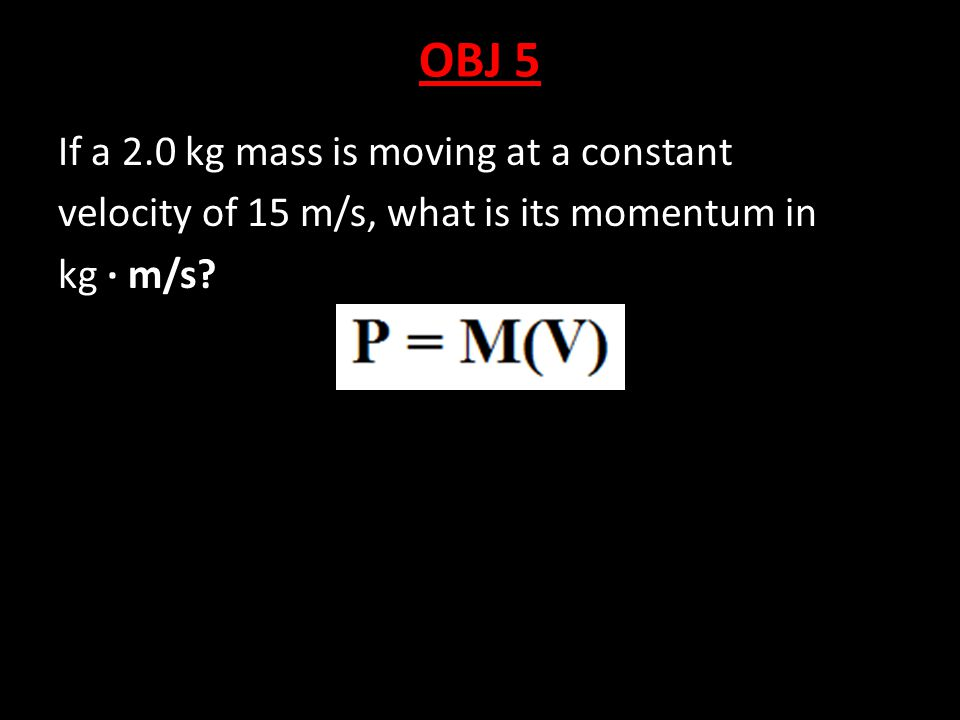 OBJ 5 If a 2.0 kg mass is moving at a constant velocity of 15 m/s, what is its momentum in kg · m/s?