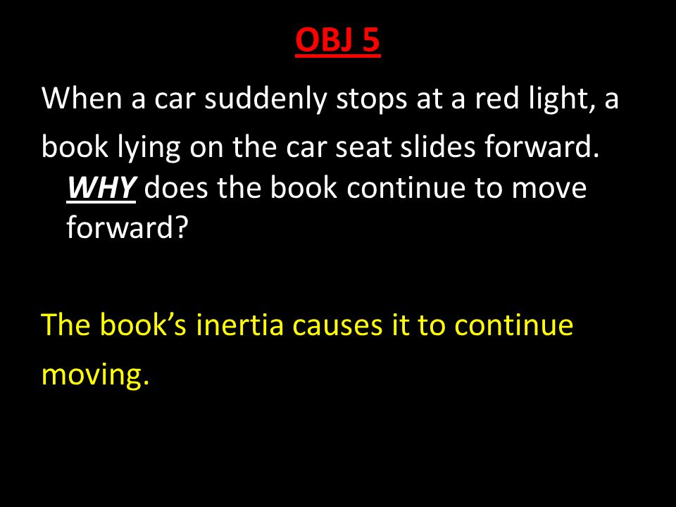 OBJ 5 When a car suddenly stops at a red light, a book lying on the car seat slides forward. WHY does the book continue to move forward? The book's in