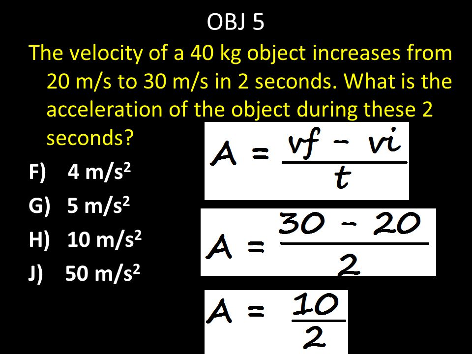 OBJ 5 The velocity of a 40 kg object increases from 20 m/s to 30 m/s in 2 seconds. What is the acceleration of the object during these 2 seconds? F) 4