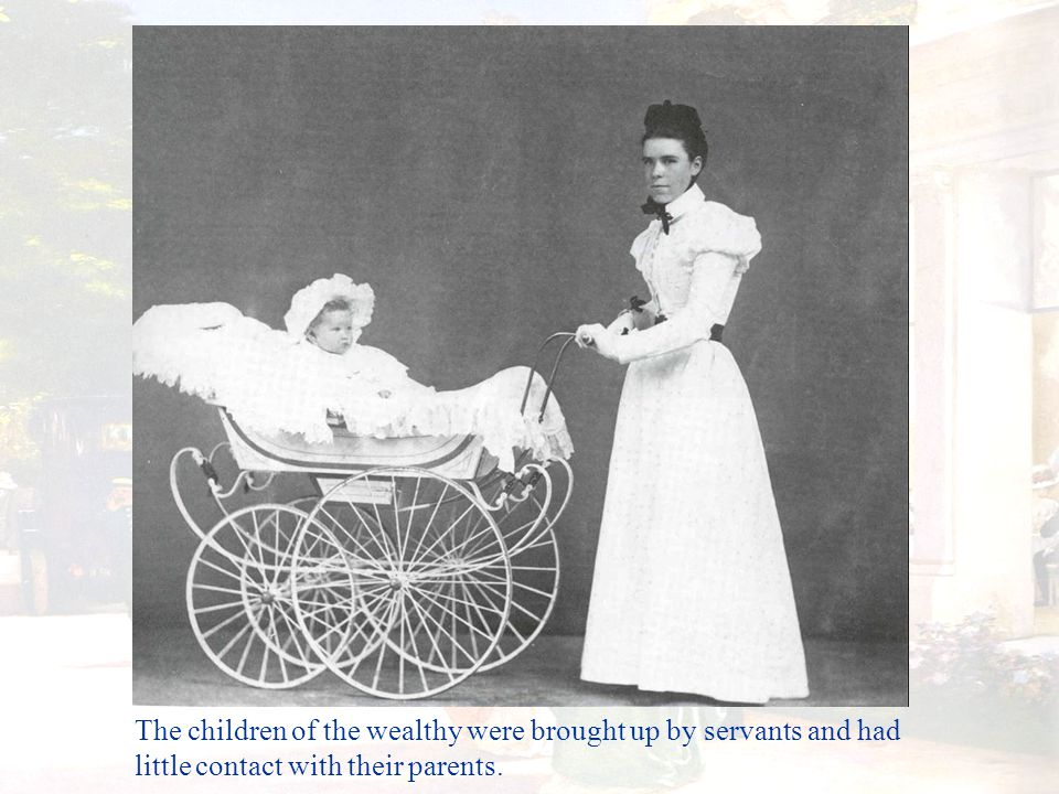 The children of the wealthy were brought up by servants and had little contact with their parents.