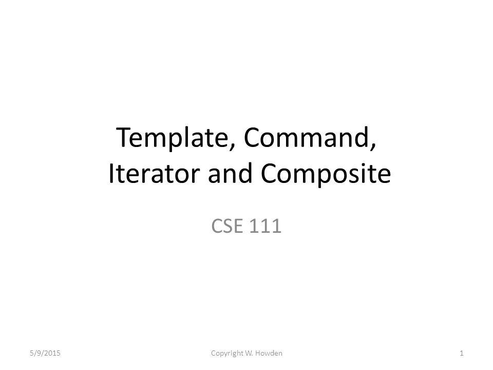 Template, Command, Iterator and Composite CSE 111 5/9/20151Copyright W. Howden