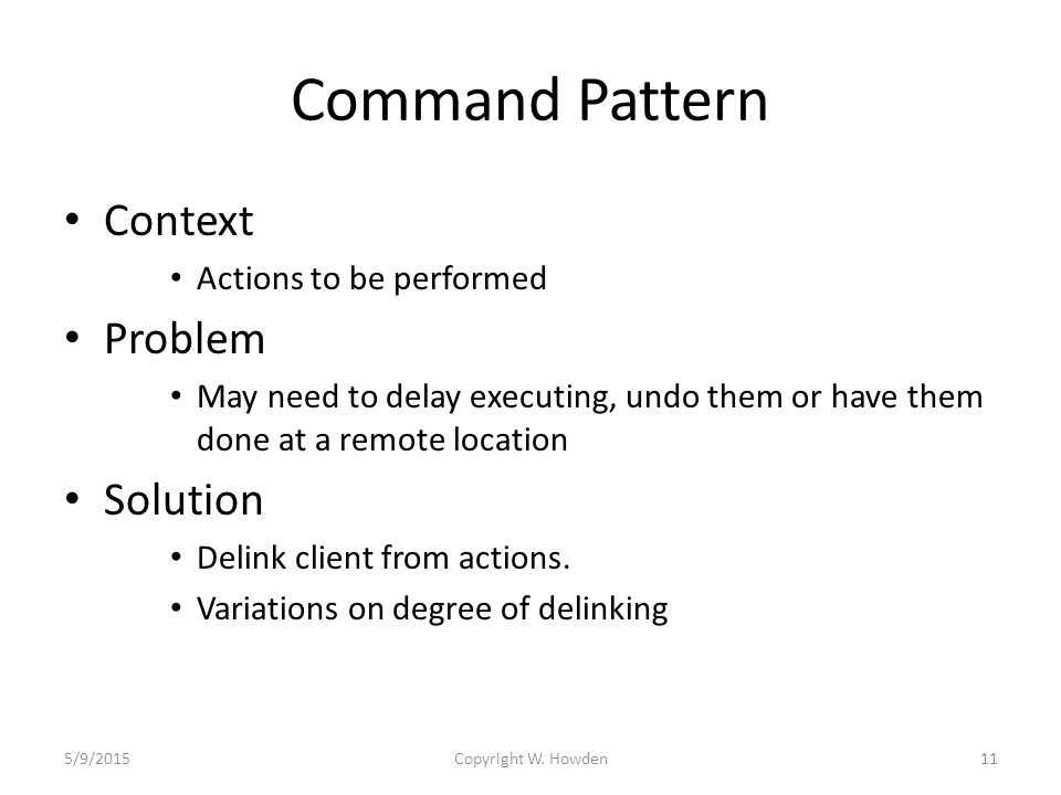 Command Pattern Context Actions to be performed Problem May need to delay executing, undo them or have them done at a remote location Solution Delink client from actions.
