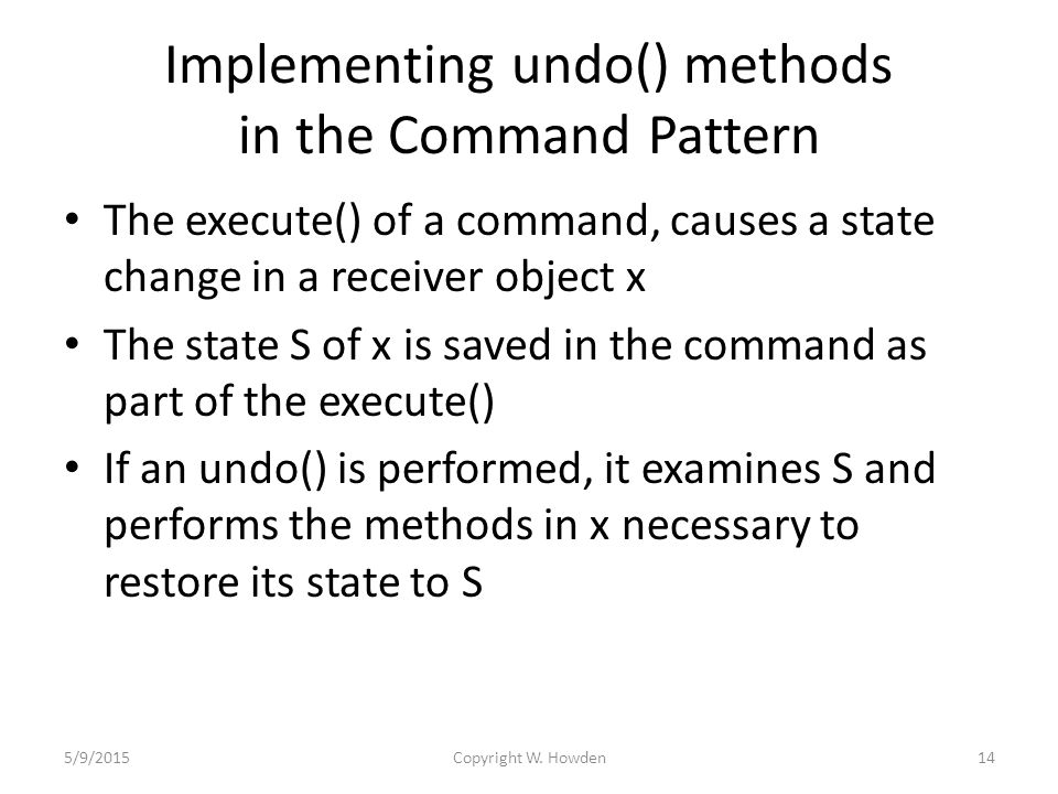 Implementing undo() methods in the Command Pattern The execute() of a command, causes a state change in a receiver object x The state S of x is saved in the command as part of the execute() If an undo() is performed, it examines S and performs the methods in x necessary to restore its state to S 5/9/201514Copyright W.