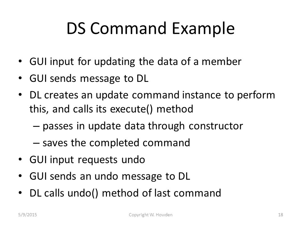 DS Command Example GUI input for updating the data of a member GUI sends message to DL DL creates an update command instance to perform this, and calls its execute() method – passes in update data through constructor – saves the completed command GUI input requests undo GUI sends an undo message to DL DL calls undo() method of last command 5/9/2015Copyright W.
