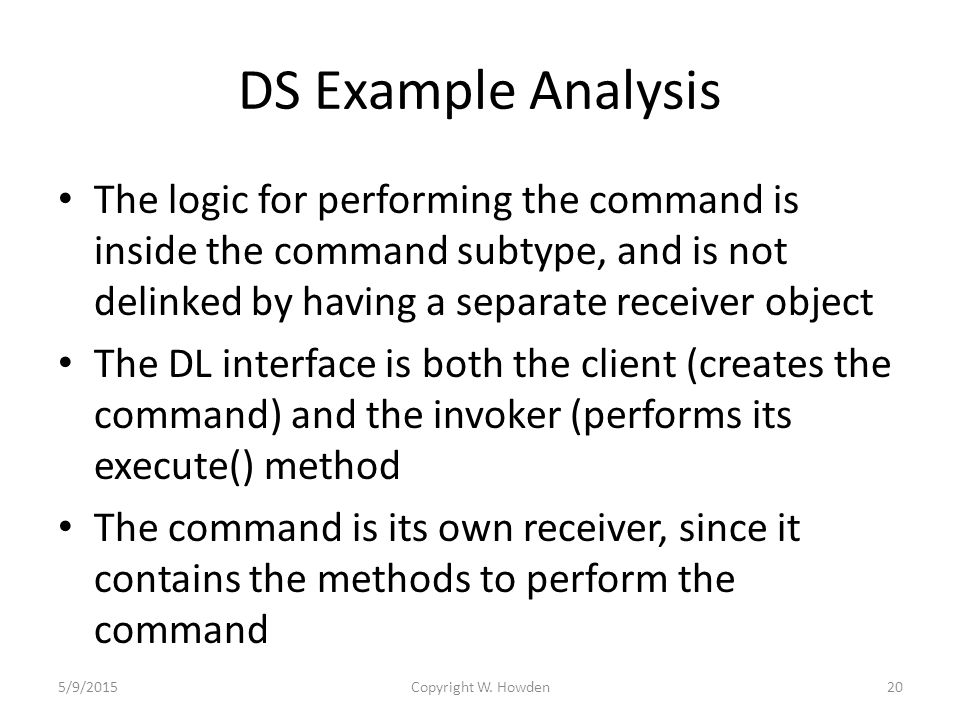 DS Example Analysis The logic for performing the command is inside the command subtype, and is not delinked by having a separate receiver object The DL interface is both the client (creates the command) and the invoker (performs its execute() method The command is its own receiver, since it contains the methods to perform the command 5/9/2015Copyright W.
