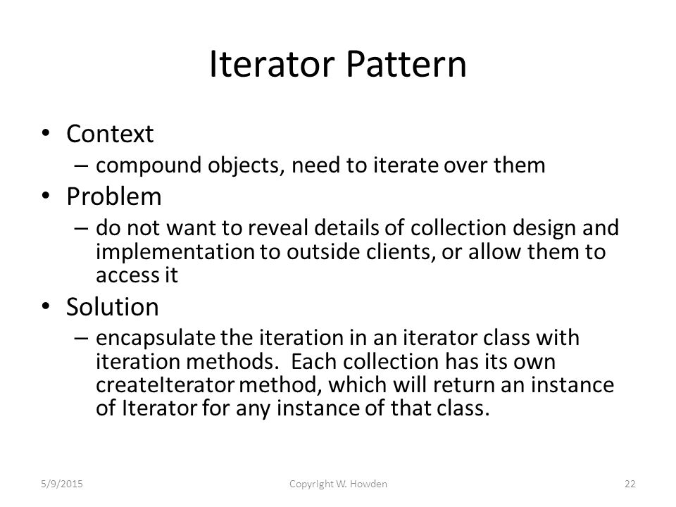 Iterator Pattern Context – compound objects, need to iterate over them Problem – do not want to reveal details of collection design and implementation to outside clients, or allow them to access it Solution – encapsulate the iteration in an iterator class with iteration methods.