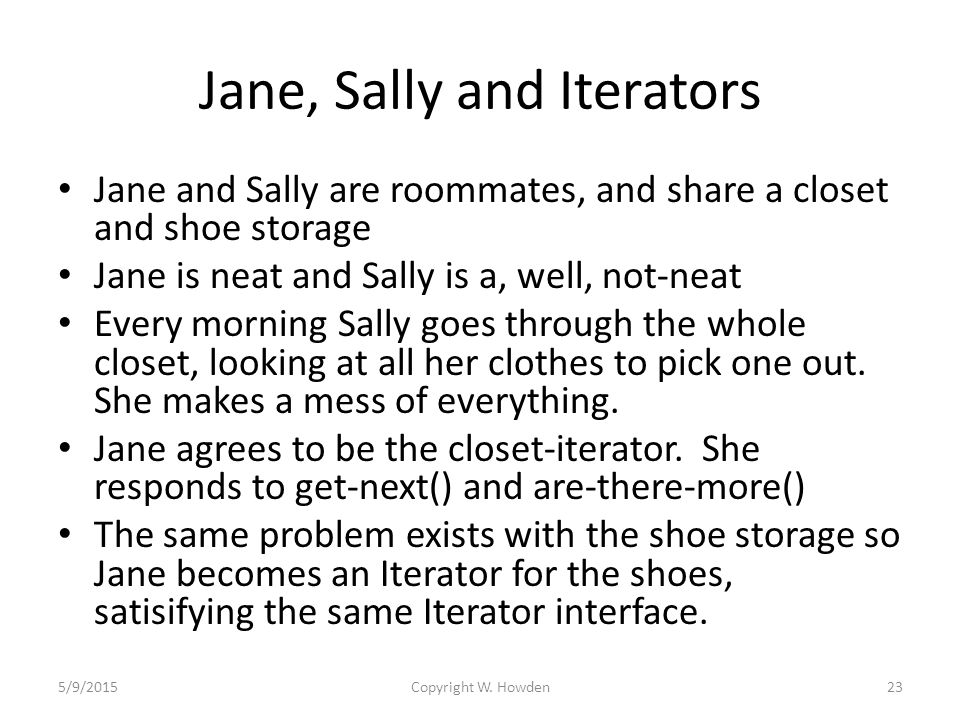 Jane, Sally and Iterators Jane and Sally are roommates, and share a closet and shoe storage Jane is neat and Sally is a, well, not-neat Every morning Sally goes through the whole closet, looking at all her clothes to pick one out.