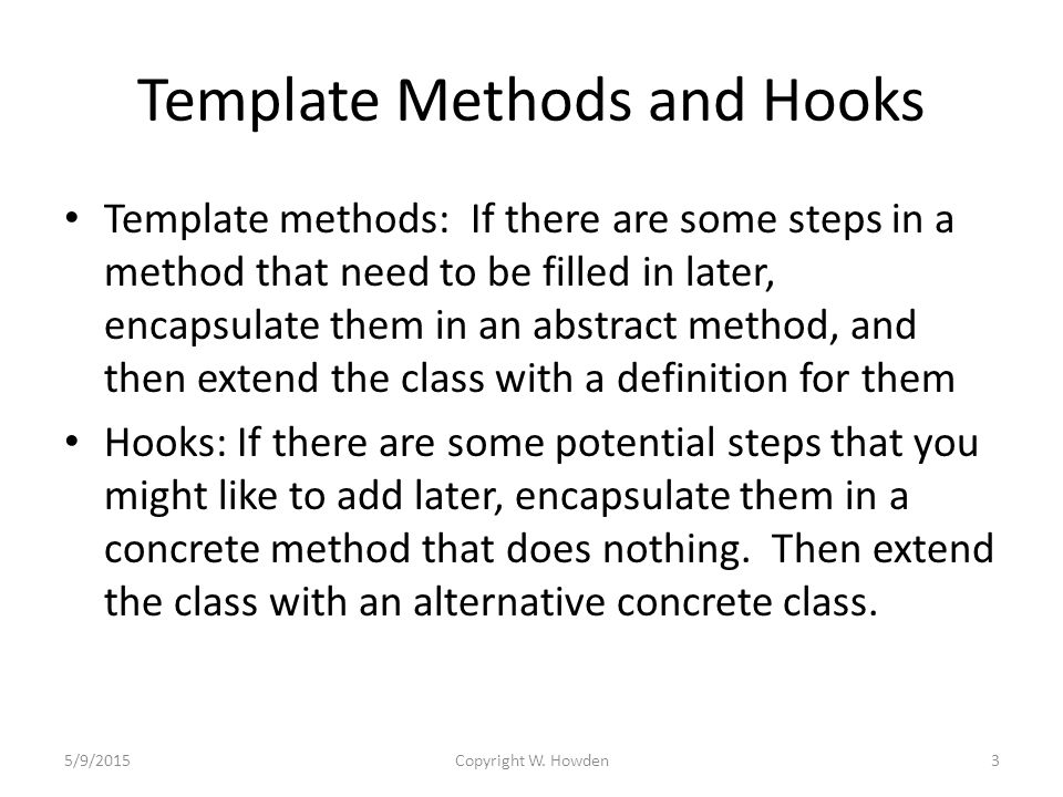 Template Methods and Hooks Template methods: If there are some steps in a method that need to be filled in later, encapsulate them in an abstract method, and then extend the class with a definition for them Hooks: If there are some potential steps that you might like to add later, encapsulate them in a concrete method that does nothing.