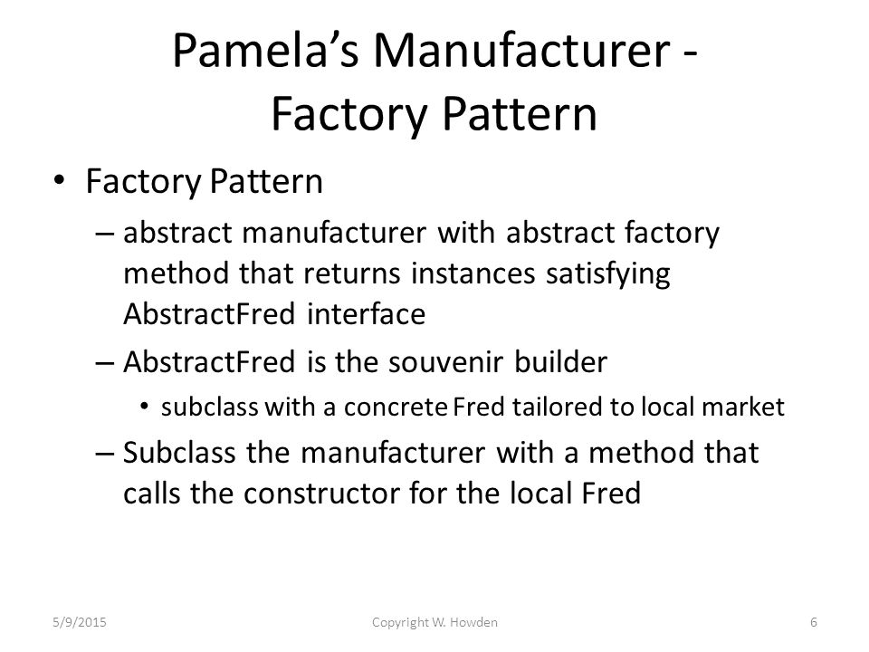 Pamela's Manufacturer - Factory Pattern Factory Pattern – abstract manufacturer with abstract factory method that returns instances satisfying AbstractFred interface – AbstractFred is the souvenir builder subclass with a concrete Fred tailored to local market – Subclass the manufacturer with a method that calls the constructor for the local Fred 5/9/2015Copyright W.