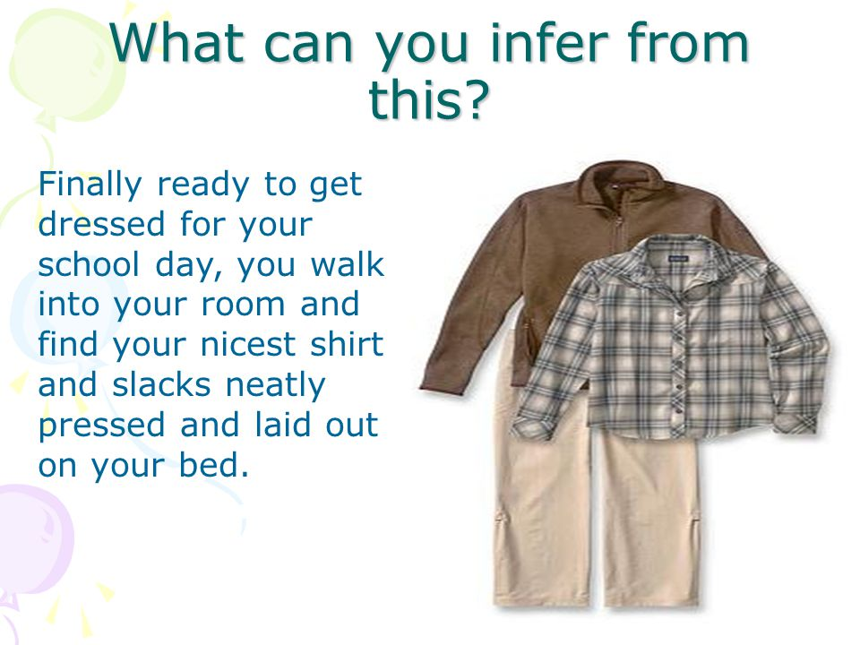 What can you infer from this? Finally ready to get dressed for your school day, you walk into your room and find your nicest shirt and slacks neatly p