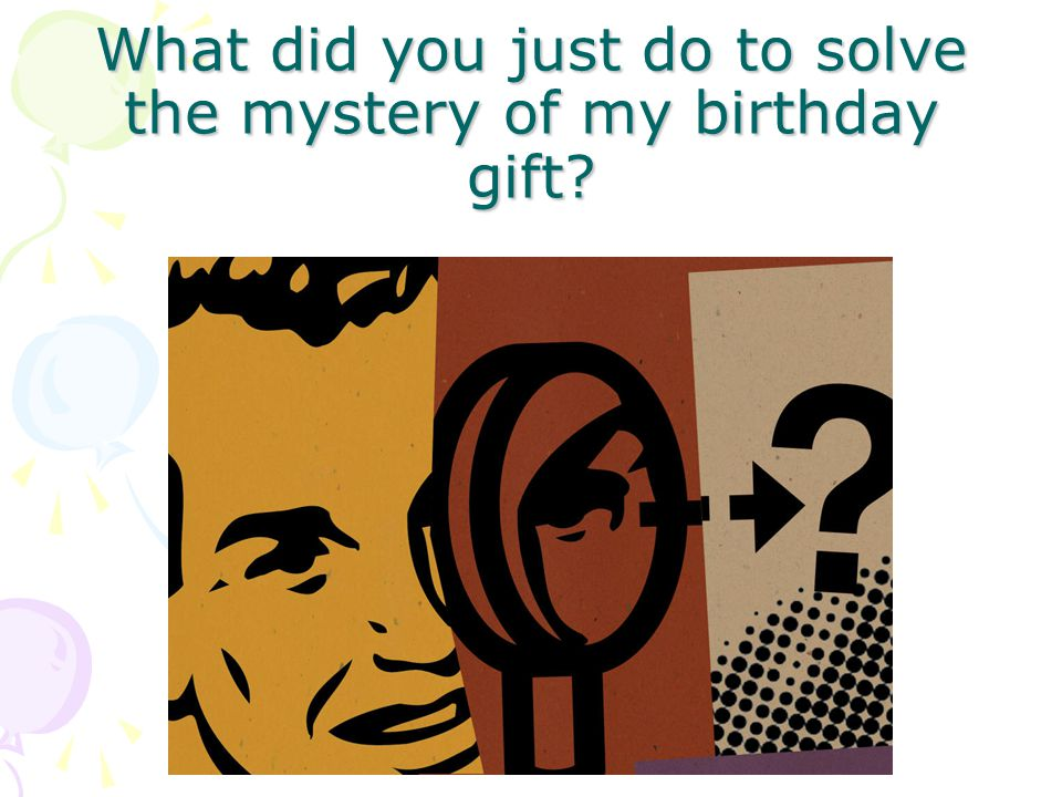 What did you just do to solve the mystery of my birthday gift?