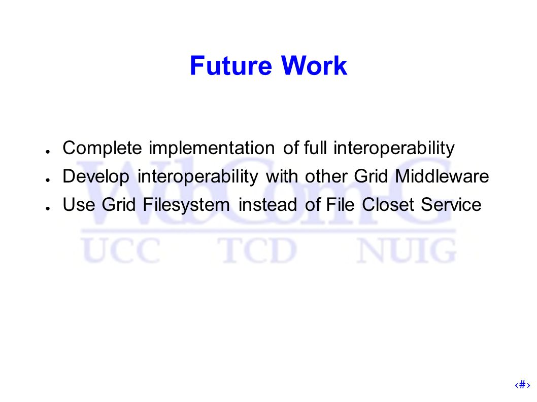 17 Future Work ● Complete implementation of full interoperability ● Develop interoperability with other Grid Middleware ● Use Grid Filesystem instead of File Closet Service