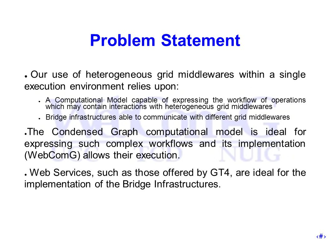4 Problem Statement ● Our use of heterogeneous grid middlewares within a single execution environment relies upon: ● A Computational Model capable of expressing the workflow of operations which may contain interactions with heterogeneous grid middlewares ● Bridge infrastructures able to communicate with different grid middlewares ● The Condensed Graph computational model is ideal for expressing such complex workflows and its implementation (WebComG) allows their execution.