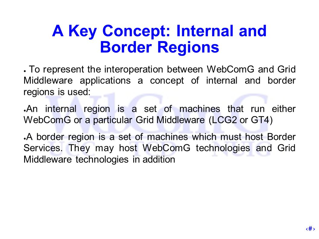5 A Key Concept: Internal and Border Regions ● To represent the interoperation between WebComG and Grid Middleware applications a concept of internal and border regions is used: ● An internal region is a set of machines that run either WebComG or a particular Grid Middleware (LCG2 or GT4) ● A border region is a set of machines which must host Border Services.