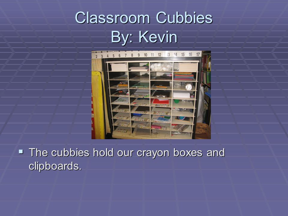 Classroom Cubbies By: Kevin  The cubbies hold our crayon boxes and clipboards.