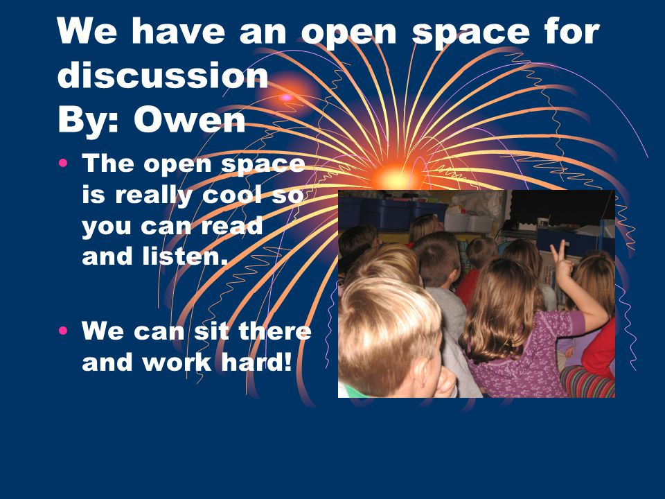 We have an open space for discussion By: Owen The open space is really cool so you can read and listen. We can sit there and work hard!
