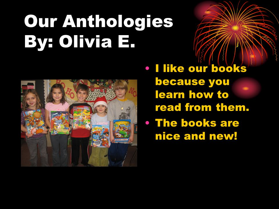 Our Anthologies By: Olivia E. I like our books because you learn how to read from them. The books are nice and new!