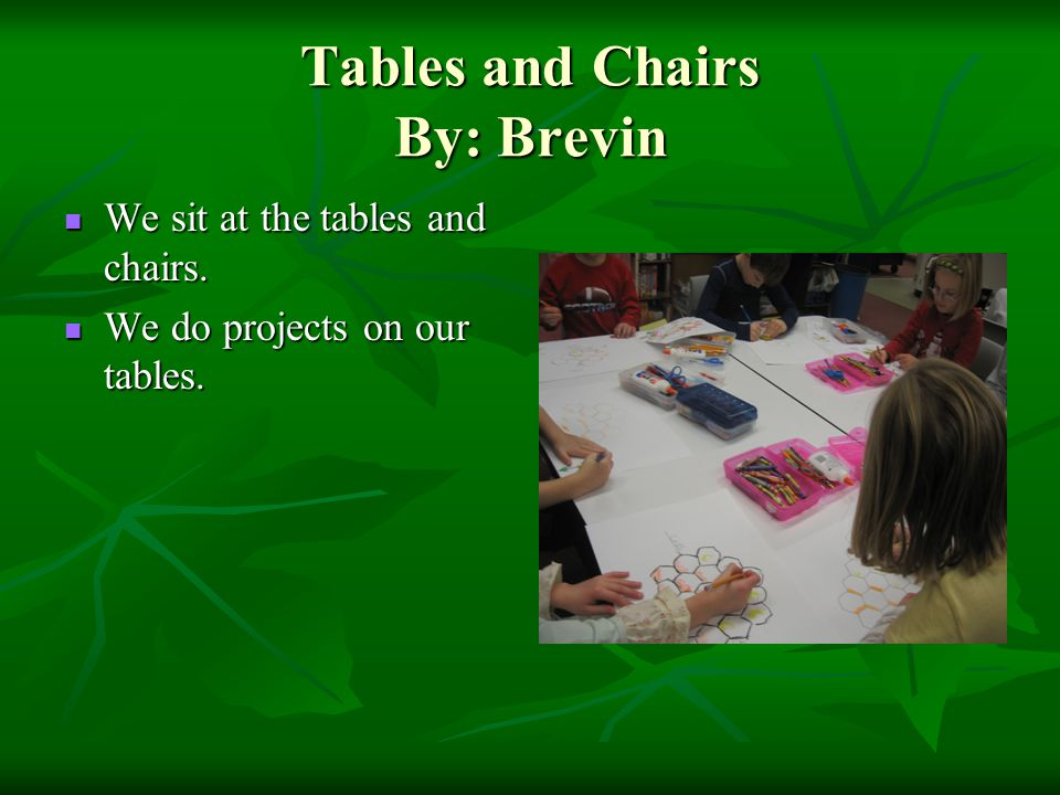 Tables and Chairs By: Brevin We sit at the tables and chairs. We sit at the tables and chairs. We do projects on our tables. We do projects on our tab