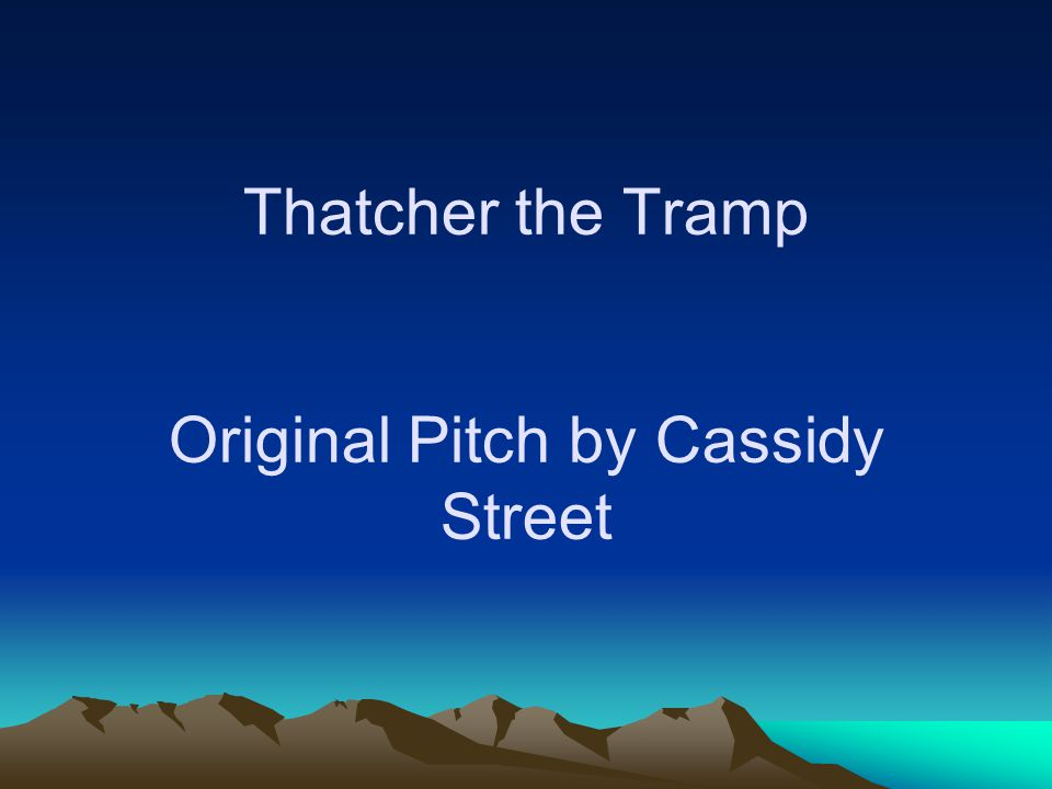 Thatcher the Tramp Original Pitch by Cassidy Street