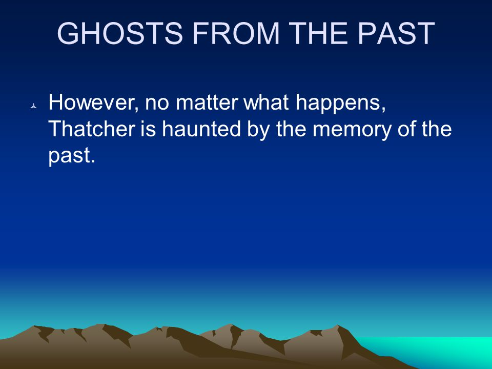 GHOSTS FROM THE PAST  However, no matter what happens, Thatcher is haunted by the memory of the past.