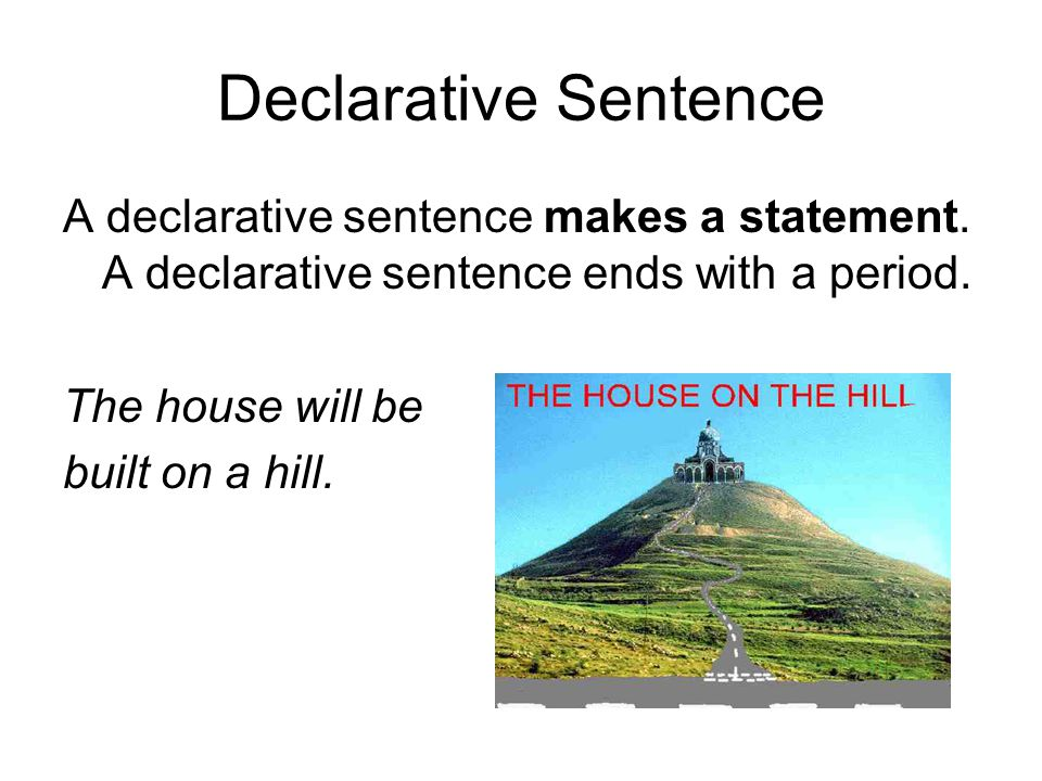 Declarative Sentence A declarative sentence makes a statement. A declarative sentence ends with a period. The house will be built on a hill.