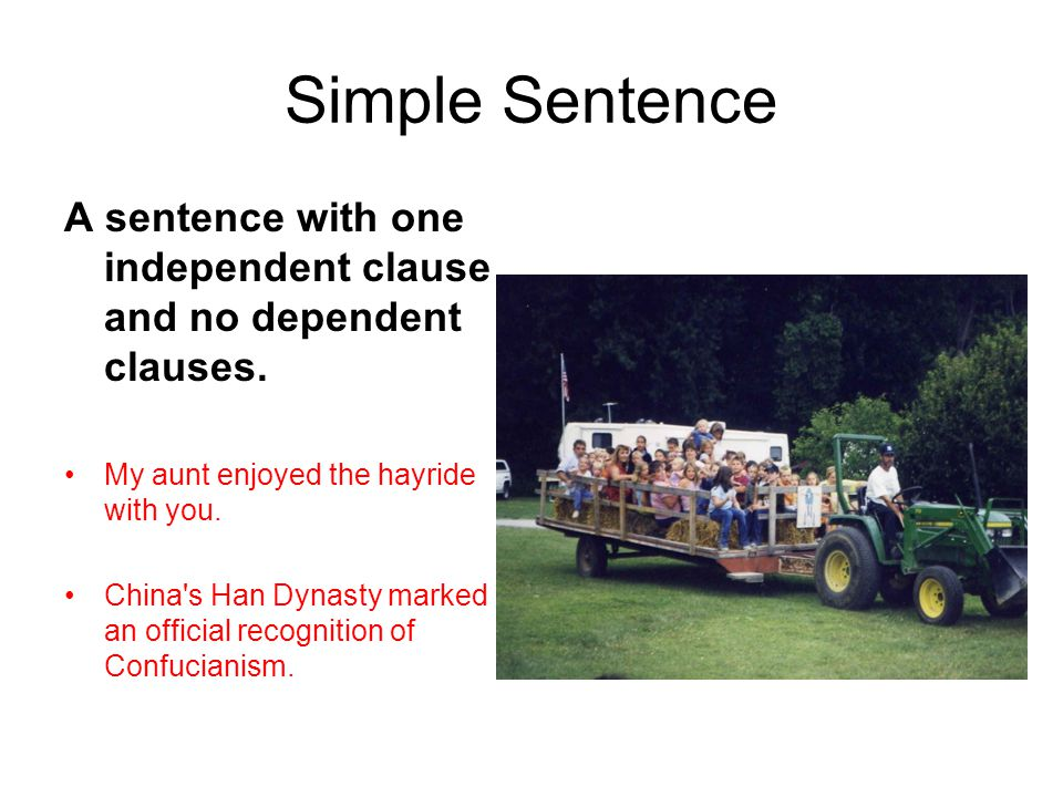 Simple Sentence A sentence with one independent clause and no dependent clauses. My aunt enjoyed the hayride with you. China's Han Dynasty marked an o