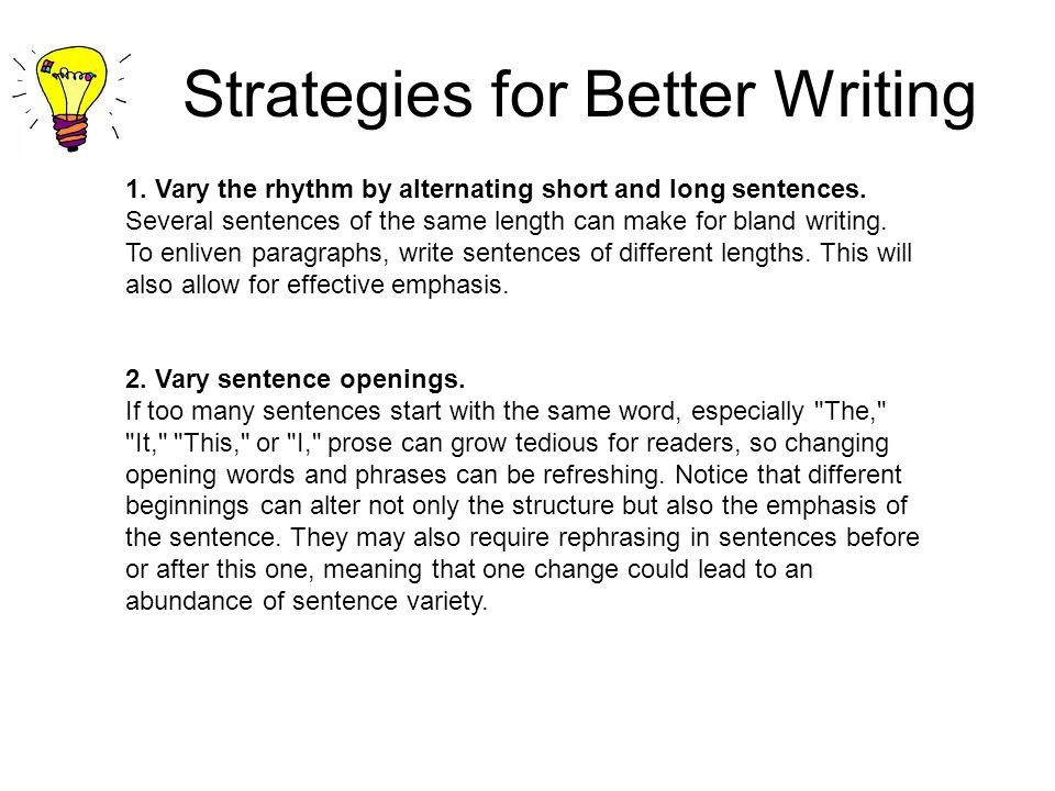 Strategies for Better Writing 1. Vary the rhythm by alternating short and long sentences. Several sentences of the same length can make for bland writ