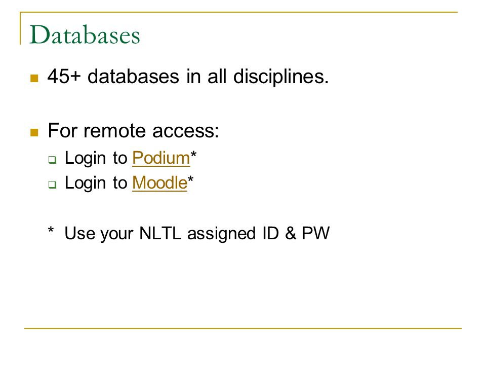 Databases 45+ databases in all disciplines. For remote access:  Login to Podium*Podium  Login to Moodle*Moodle * Use your NLTL assigned ID & PW