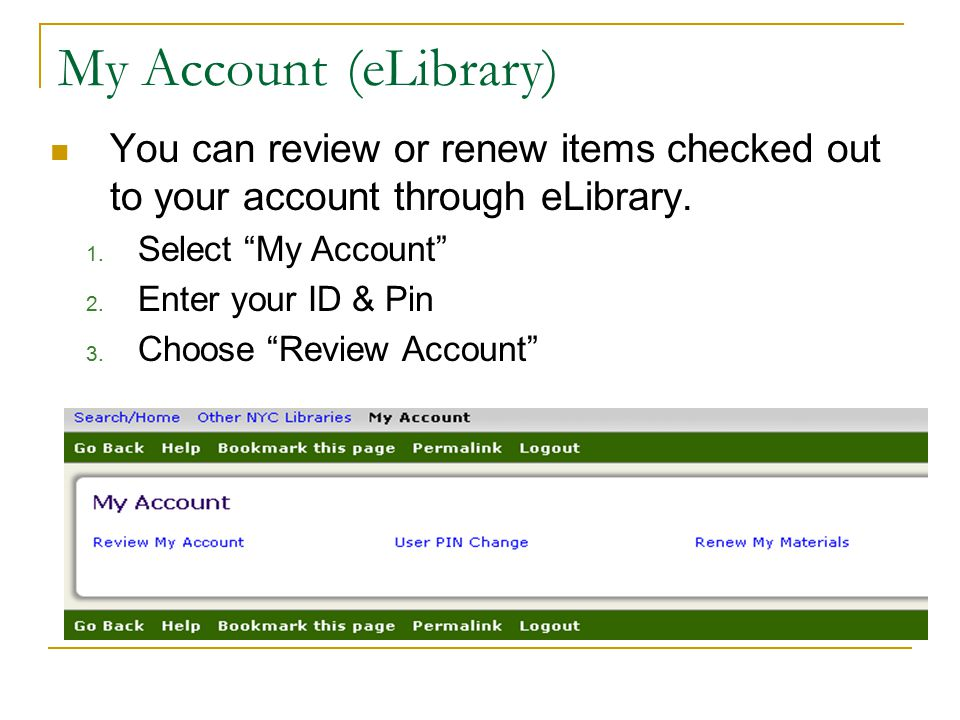 "My Account(eLibrary) You can review or renew items checked out to your account through eLibrary. 1. Select ""My Account"" 2. Enter your ID & Pin 3. Choo"