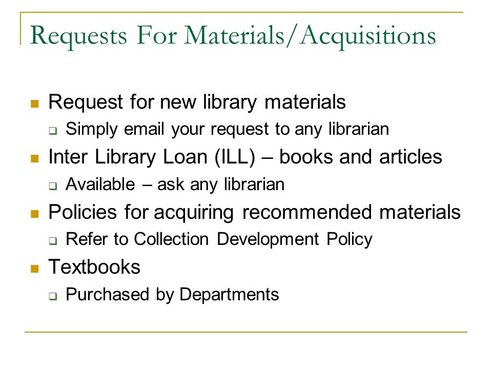 Requests For Materials/Acquisitions Request for new library materials  Simply email your request to any librarian Inter Library Loan (ILL) – books an