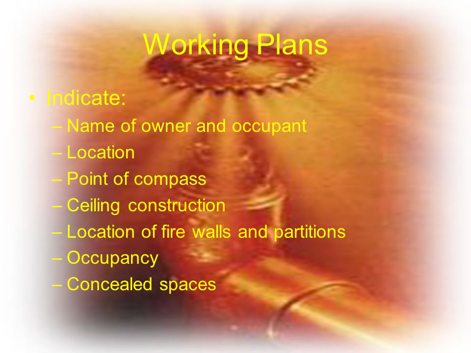 Working Plans Indicate: –Name of owner and occupant –Location –Point of compass –Ceiling construction –Location of fire walls and partitions –Occupanc