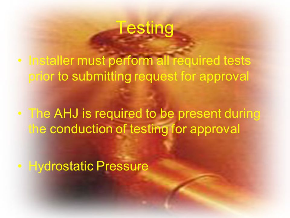 Testing Installer must perform all required tests prior to submitting request for approval The AHJ is required to be present during the conduction of