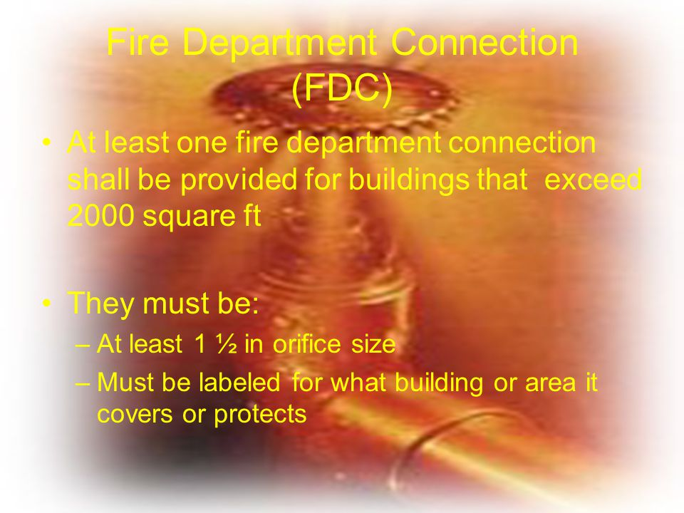 Fire Department Connection (FDC) At least one fire department connection shall be provided for buildings that exceed 2000 square ft They must be: –At