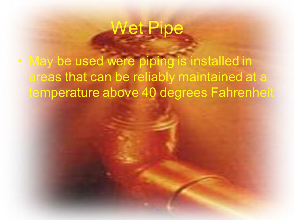 Wet Pipe May be used were piping is installed in areas that can be reliably maintained at a temperature above 40 degrees Fahrenheit