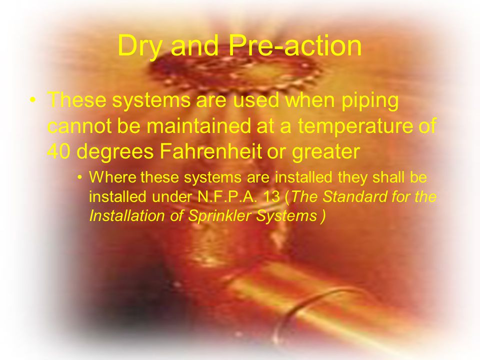 Dry and Pre-action These systems are used when piping cannot be maintained at a temperature of 40 degrees Fahrenheit or greater Where these systems ar